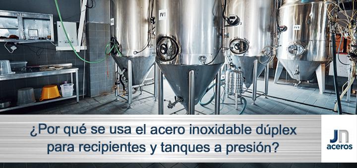 ¿Por qué se usa el acero inoxidable dúplex para recipientes y tanques a presión?