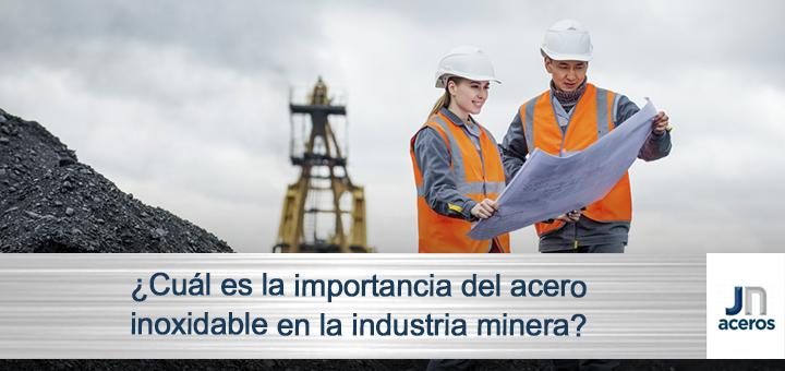 ¿Cuál es la importancia del acero inoxidable en la industria minera?