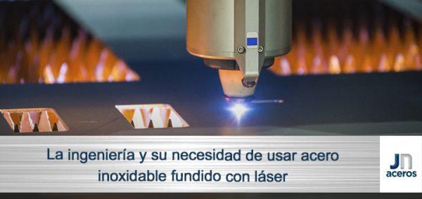La ingeniería y su necesidad de usar acero inoxidable fundido con láser