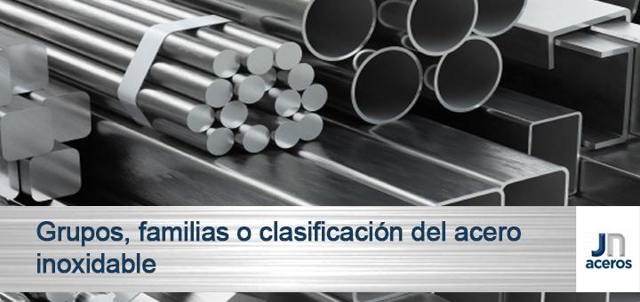 Grupos, familias o clasificación del acero inoxidable