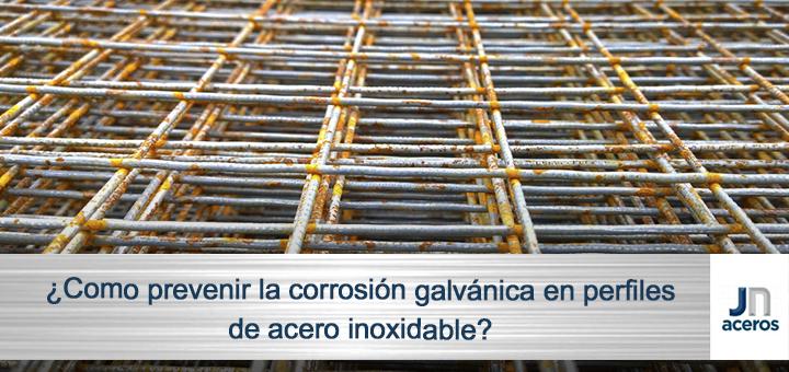 ¿Como prevenir la corrosión galvánica en perfiles de acero inoxidable?