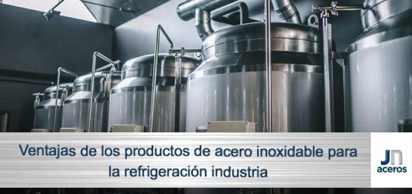 Ventajas de los productos de acero inoxidable para la refrigeración industrial